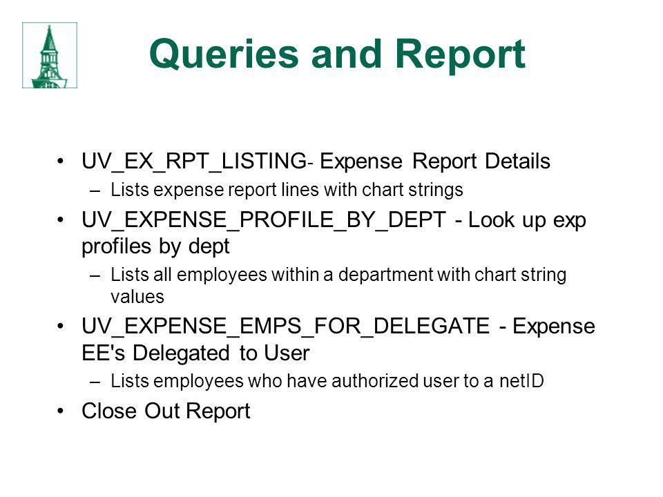 Queries and Report UV_EX_RPT_LISTING - Expense Report Details –Lists expense report lines with chart strings UV_EXPENSE_PROFILE_BY_DEPT - Look up exp