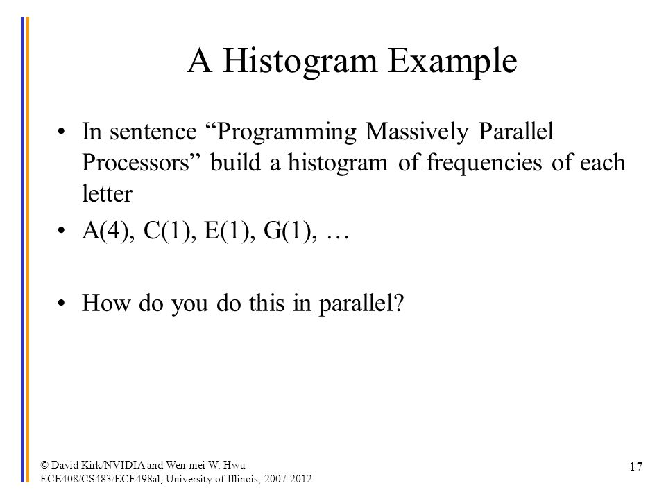 A Histogram Example In sentence Programming Massively Parallel Processors build a histogram of frequencies of each letter A(4), C(1), E(1), G(1), … ©