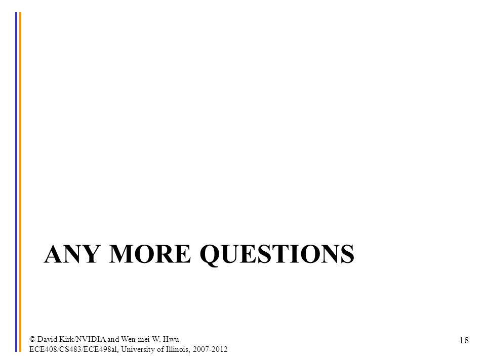 ANY MORE QUESTIONS © David Kirk/NVIDIA and Wen-mei W. Hwu ECE408/CS483/ECE498al, University of Illinois, 2007-2012 18