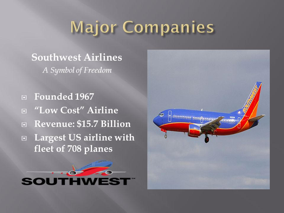 Southwest Airlines A Symbol of Freedom Founded 1967 Low Cost Airline Revenue: $15.7 Billion Largest US airline with fleet of 708 planes