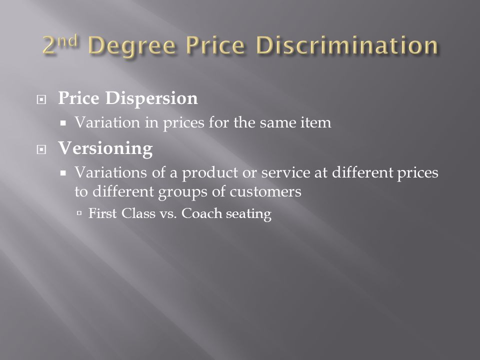 Price Dispersion Variation in prices for the same item Versioning Variations of a product or service at different prices to different groups of customers First Class vs.