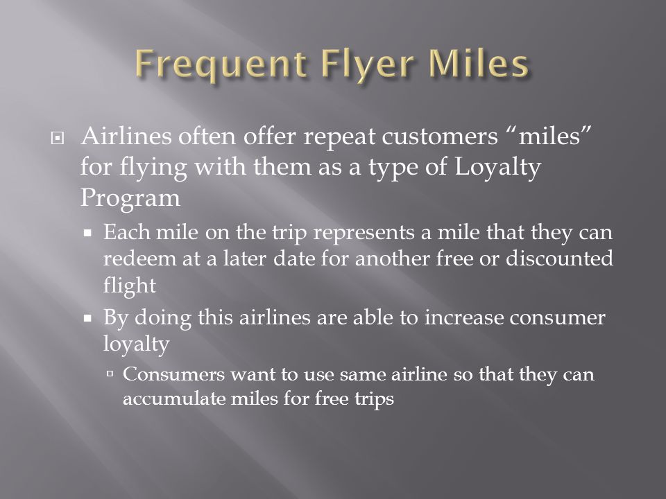 Airlines often offer repeat customers miles for flying with them as a type of Loyalty Program Each mile on the trip represents a mile that they can redeem at a later date for another free or discounted flight By doing this airlines are able to increase consumer loyalty Consumers want to use same airline so that they can accumulate miles for free trips