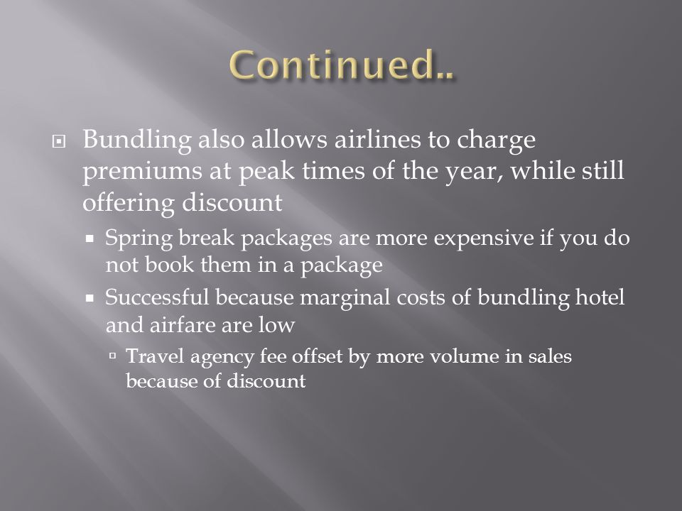 Bundling also allows airlines to charge premiums at peak times of the year, while still offering discount Spring break packages are more expensive if you do not book them in a package Successful because marginal costs of bundling hotel and airfare are low Travel agency fee offset by more volume in sales because of discount