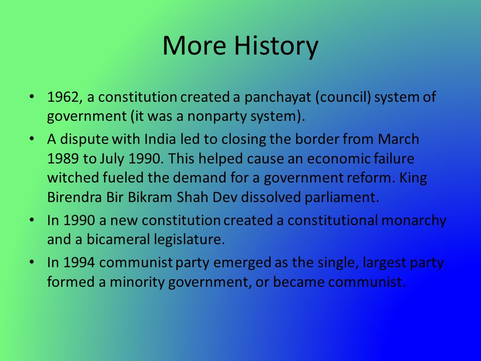 More History 1962, a constitution created a panchayat (council) system of government (it was a nonparty system). A dispute with India led to closing t
