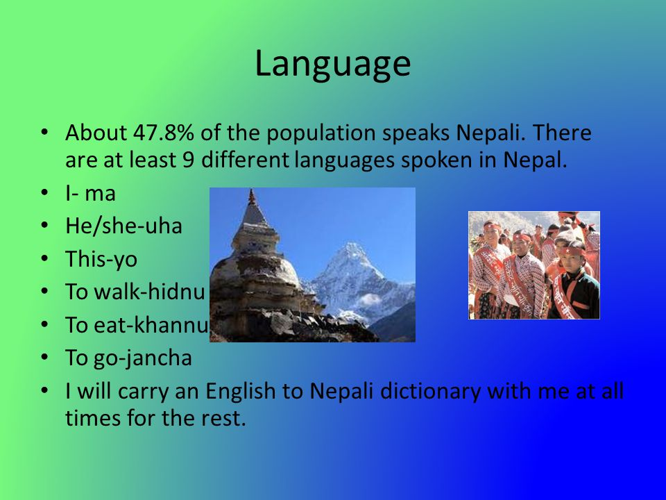 Language About 47.8% of the population speaks Nepali. There are at least 9 different languages spoken in Nepal. I- ma He/she-uha This-yo To walk-hidnu