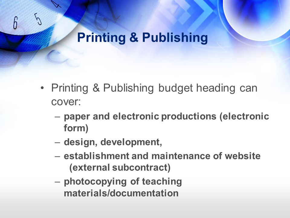Printing & Publishing Printing & Publishing budget heading can cover: –paper and electronic productions (electronic form) –design, development, –estab