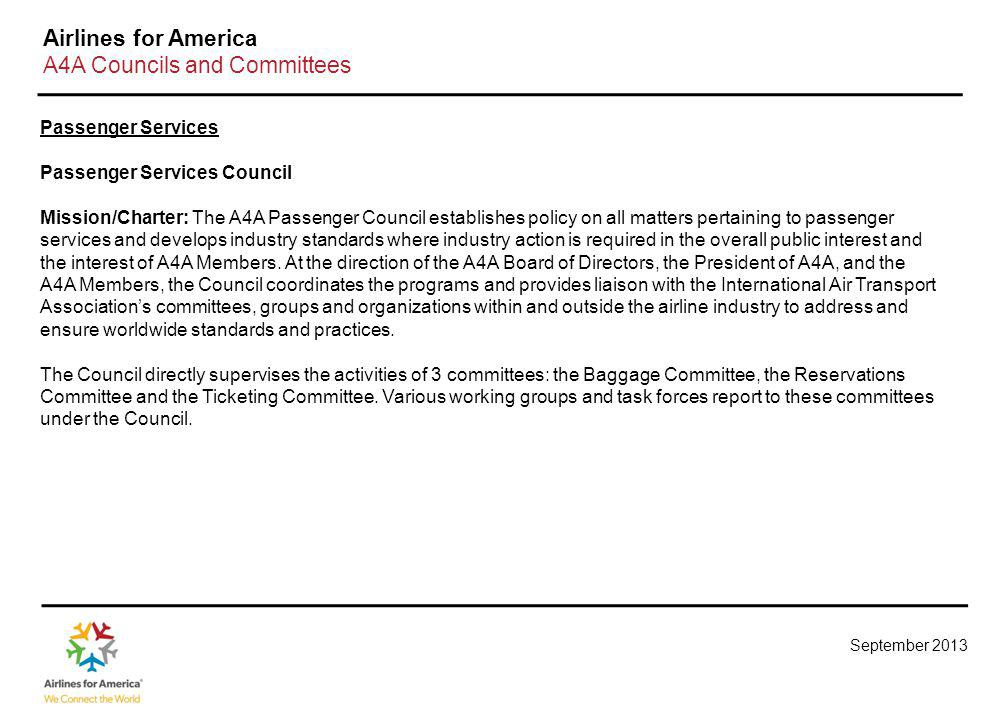 September 2013 Airlines for America A4A Councils and Committees Passenger Services Passenger Services Council Mission/Charter: The A4A Passenger Council establishes policy on all matters pertaining to passenger services and develops industry standards where industry action is required in the overall public interest and the interest of A4A Members.