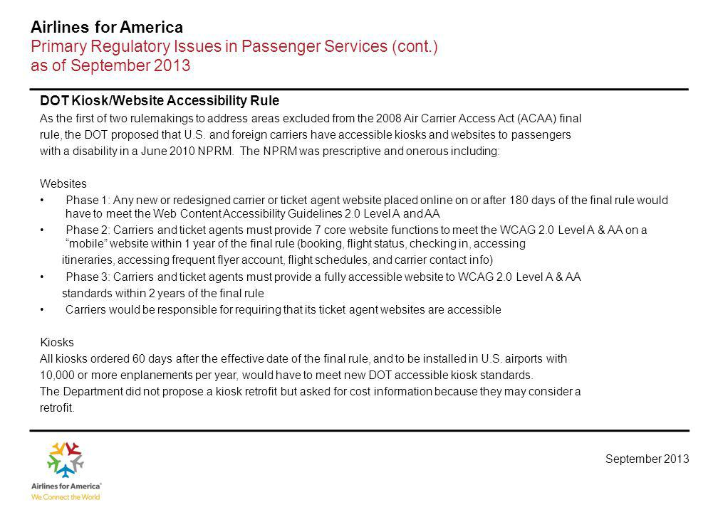 September 2013 Airlines for America Primary Regulatory Issues in Passenger Services (cont.) as of September 2013 DOT Kiosk/Website Accessibility Rule As the first of two rulemakings to address areas excluded from the 2008 Air Carrier Access Act (ACAA) final rule, the DOT proposed that U.S.