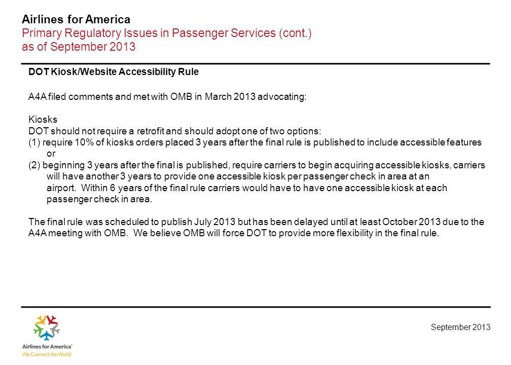September 2013 Airlines for America Primary Regulatory Issues in Passenger Services (cont.) as of September 2013 DOT Kiosk/Website Accessibility Rule A4A filed comments and met with OMB in March 2013 advocating: Kiosks DOT should not require a retrofit and should adopt one of two options: (1) require 10% of kiosks orders placed 3 years after the final rule is published to include accessible features or (2) beginning 3 years after the final is published, require carriers to begin acquiring accessible kiosks, carriers will have another 3 years to provide one accessible kiosk per passenger check in area at an airport.