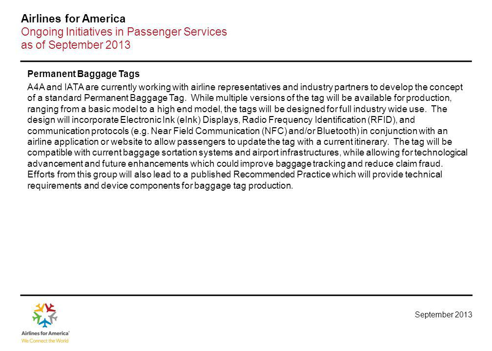 September 2013 Airlines for America Ongoing Initiatives in Passenger Services as of September 2013 Permanent Baggage Tags A4A and IATA are currently working with airline representatives and industry partners to develop the concept of a standard Permanent Baggage Tag.