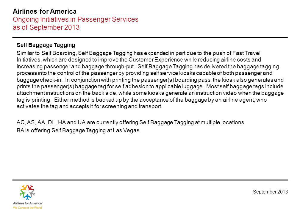 September 2013 Airlines for America Ongoing Initiatives in Passenger Services as of September 2013 Self Baggage Tagging Similar to Self Boarding, Self Baggage Tagging has expanded in part due to the push of Fast Travel Initiatives, which are designed to improve the Customer Experience while reducing airline costs and increasing passenger and baggage through-put.