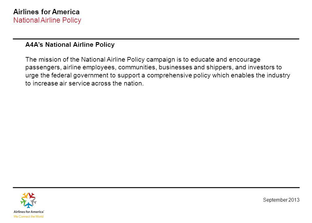 September 2013 Airlines for America National Airline Policy A4As National Airline Policy The mission of the National Airline Policy campaign is to educate and encourage passengers, airline employees, communities, businesses and shippers, and investors to urge the federal government to support a comprehensive policy which enables the industry to increase air service across the nation.