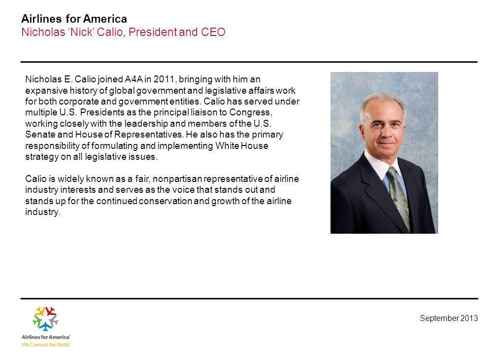 September 2013 Airlines for America Nicholas Nick Calio, President and CEO Nicholas E. Calio joined A4A in 2011, bringing with him an expansive histor