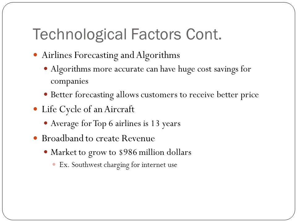 Technological Factors Cont. Airlines Forecasting and Algorithms Algorithms more accurate can have huge cost savings for companies Better forecasting a