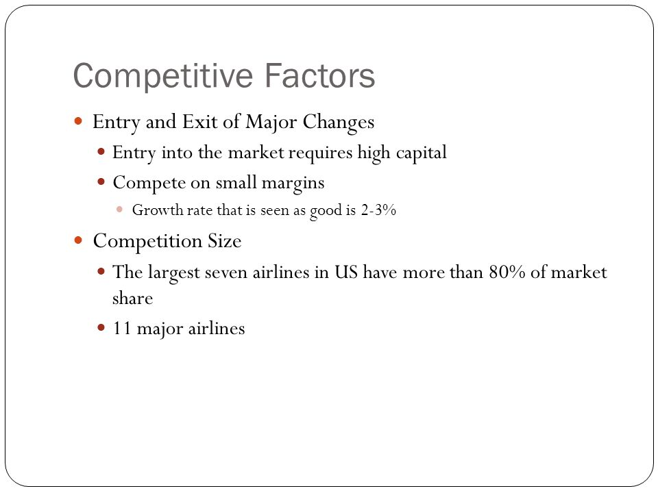Competitive Factors Entry and Exit of Major Changes Entry into the market requires high capital Compete on small margins Growth rate that is seen as g