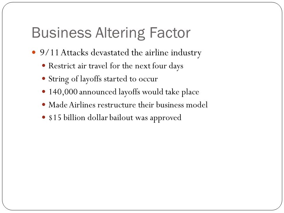 Business Altering Factor 9/11 Attacks devastated the airline industry Restrict air travel for the next four days String of layoffs started to occur 14