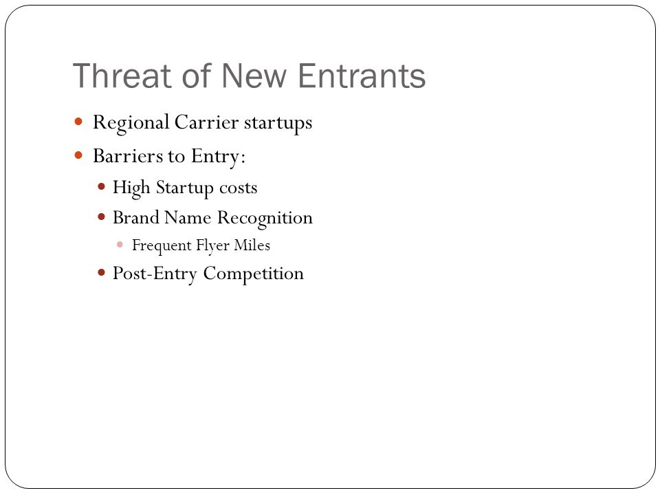 Threat of New Entrants Regional Carrier startups Barriers to Entry: High Startup costs Brand Name Recognition Frequent Flyer Miles Post-Entry Competit