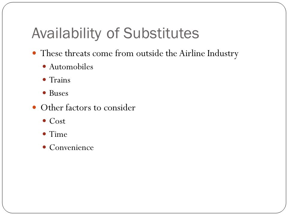 Availability of Substitutes These threats come from outside the Airline Industry Automobiles Trains Buses Other factors to consider Cost Time Convenie