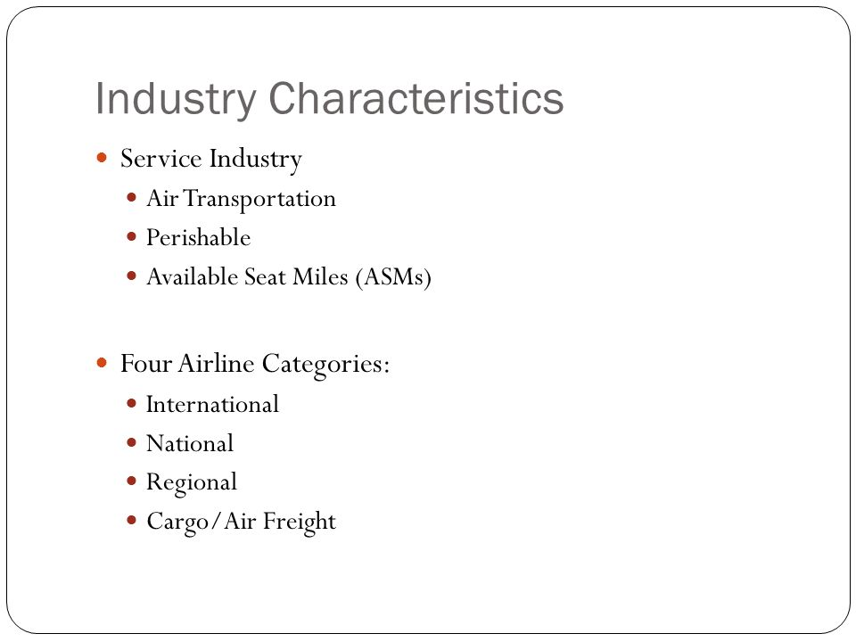 Industry Characteristics Service Industry Air Transportation Perishable Available Seat Miles (ASMs) Four Airline Categories: International National Re