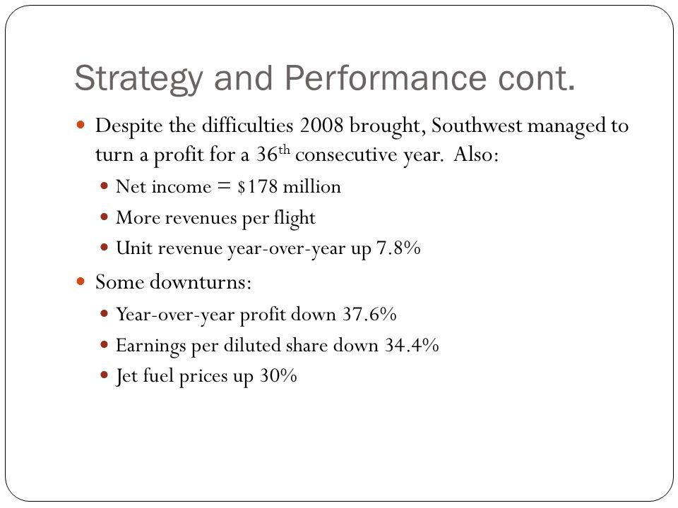Strategy and Performance cont. Despite the difficulties 2008 brought, Southwest managed to turn a profit for a 36 th consecutive year. Also: Net incom