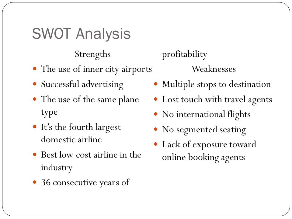 SWOT Analysis Strengths The use of inner city airports Successful advertising The use of the same plane type Its the fourth largest domestic airline B