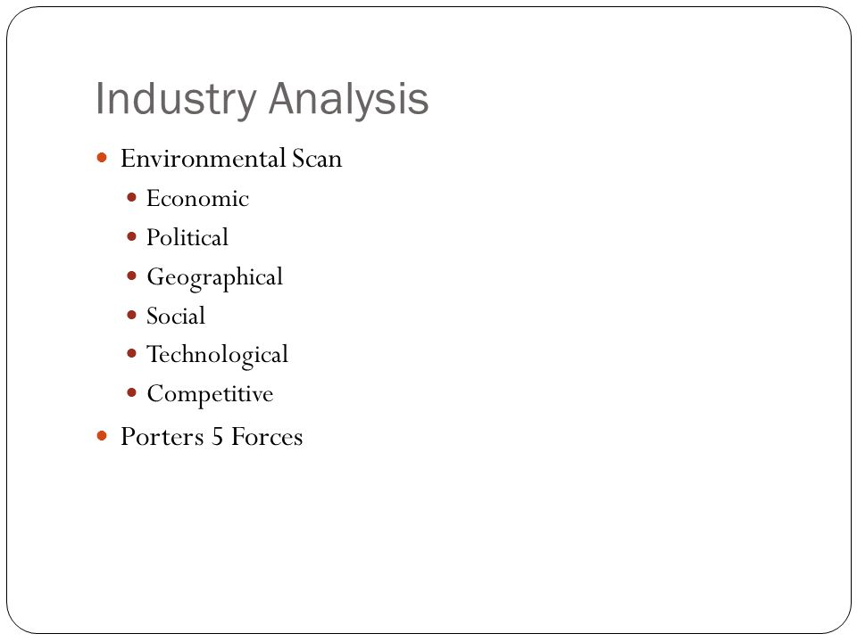 Industry Analysis Environmental Scan Economic Political Geographical Social Technological Competitive Porters 5 Forces