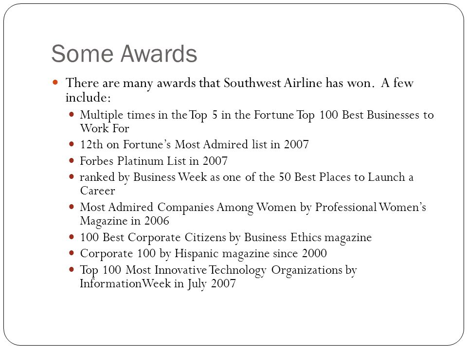 Some Awards There are many awards that Southwest Airline has won. A few include: Multiple times in the Top 5 in the Fortune Top 100 Best Businesses to
