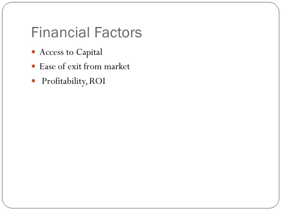 Financial Factors Access to Capital Ease of exit from market Profitability, ROI