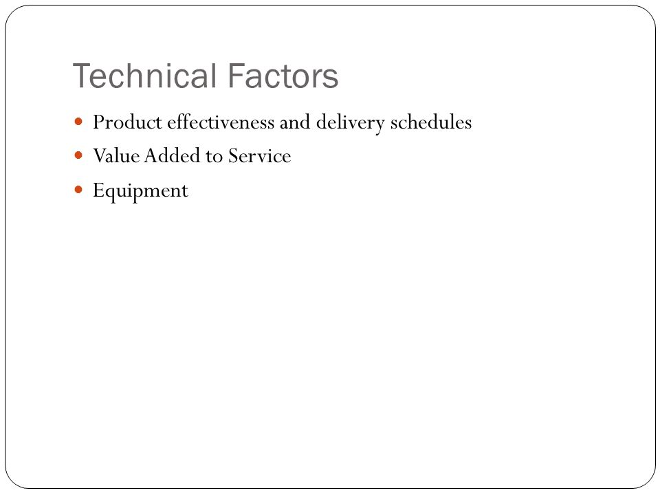 Technical Factors Product effectiveness and delivery schedules Value Added to Service Equipment