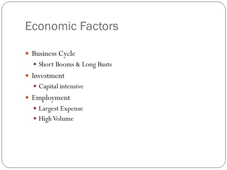 Economic Factors Business Cycle Short Booms & Long Busts Investment Capital intensive Employment Largest Expense High Volume