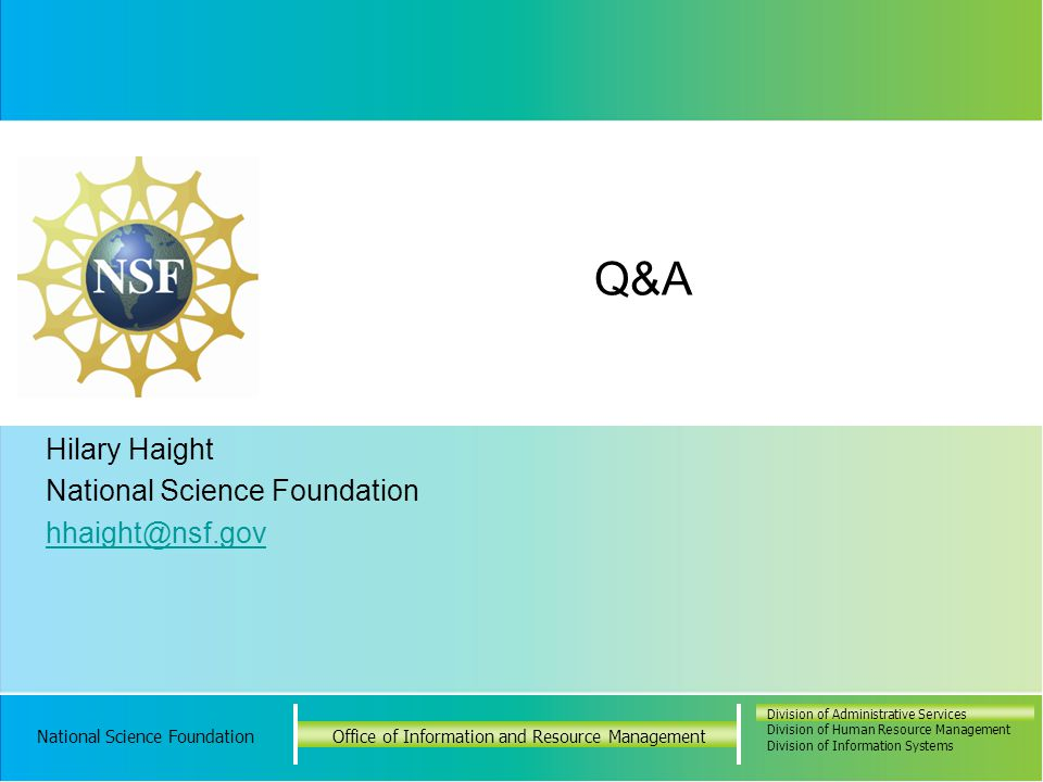 National Science FoundationOffice of Information and Resource Management Division of Administrative Services Division of Human Resource Management Division of Information Systems National Science FoundationOffice of Information and Resource Management Division of Administrative Services Division of Human Resource Management Division of Information Systems Hilary Haight National Science Foundation hhaight@nsf.gov Q&A