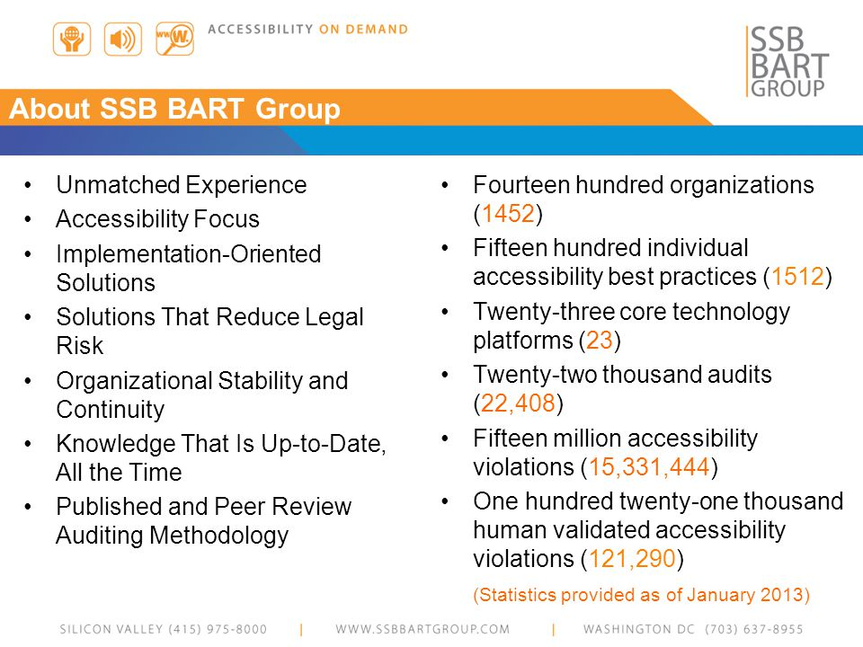 About SSB BART Group Unmatched Experience Accessibility Focus Implementation-Oriented Solutions Solutions That Reduce Legal Risk Organizational Stability and Continuity Knowledge That Is Up-to-Date, All the Time Published and Peer Review Auditing Methodology Fourteen hundred organizations (1452) Fifteen hundred individual accessibility best practices (1512) Twenty-three core technology platforms (23) Twenty-two thousand audits (22,408) Fifteen million accessibility violations (15,331,444) One hundred twenty-one thousand human validated accessibility violations (121,290) (Statistics provided as of January 2013)