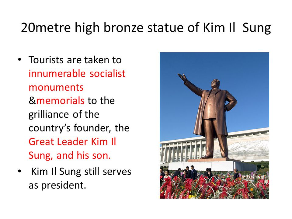20metre high bronze statue of Kim Il Sung Tourists are taken to innumerable socialist monuments &memorials to the grilliance of the countrys founder,