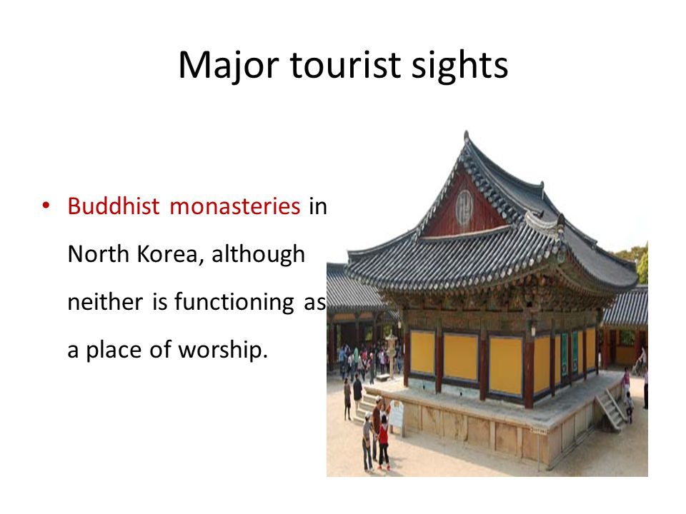 Major tourist sights Buddhist monasteries in North Korea, although neither is functioning as a place of worship.