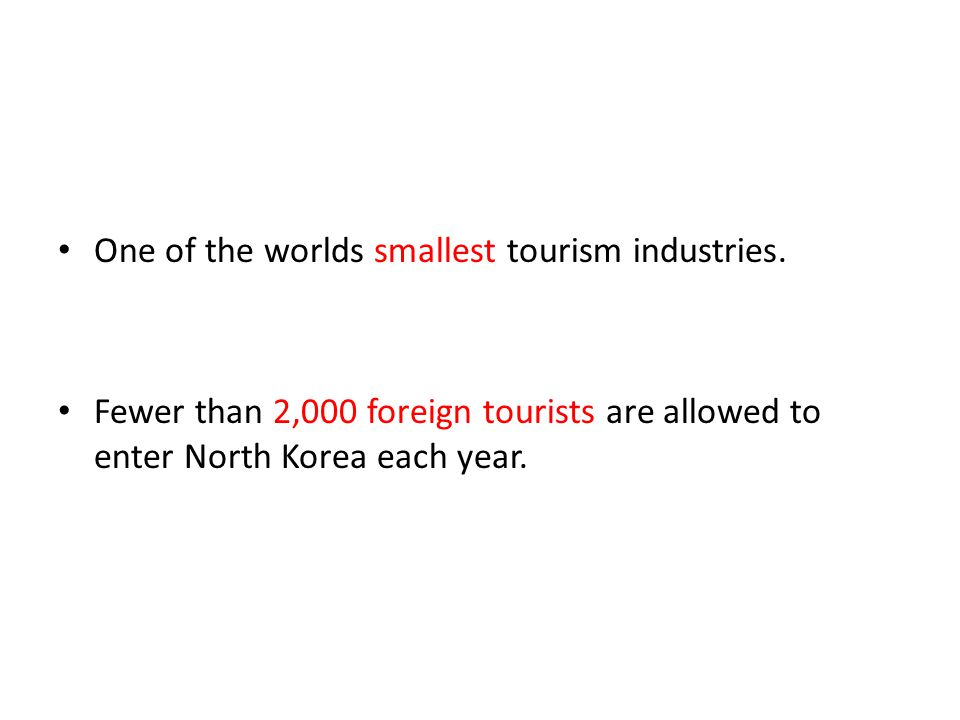 One of the worlds smallest tourism industries. Fewer than 2,000 foreign tourists are allowed to enter North Korea each year.