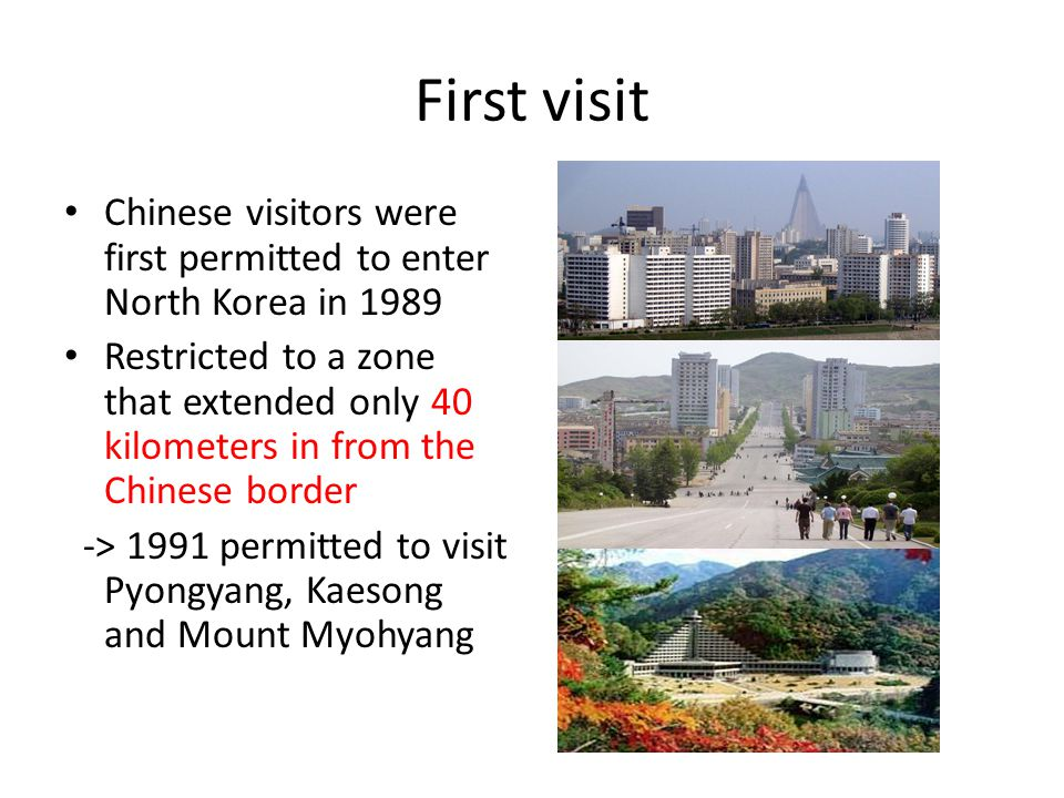 First visit Chinese visitors were first permitted to enter North Korea in 1989 Restricted to a zone that extended only 40 kilometers in from the Chine
