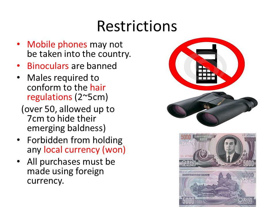 Restrictions Mobile phones may not be taken into the country. Binoculars are banned Males required to conform to the hair regulations (2~5cm) (over 50