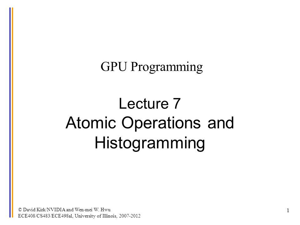 © David Kirk/NVIDIA and Wen-mei W. Hwu ECE408/CS483/ECE498al, University of Illinois, 2007-2012 1 GPU Programming Lecture 7 Atomic Operations and Hist
