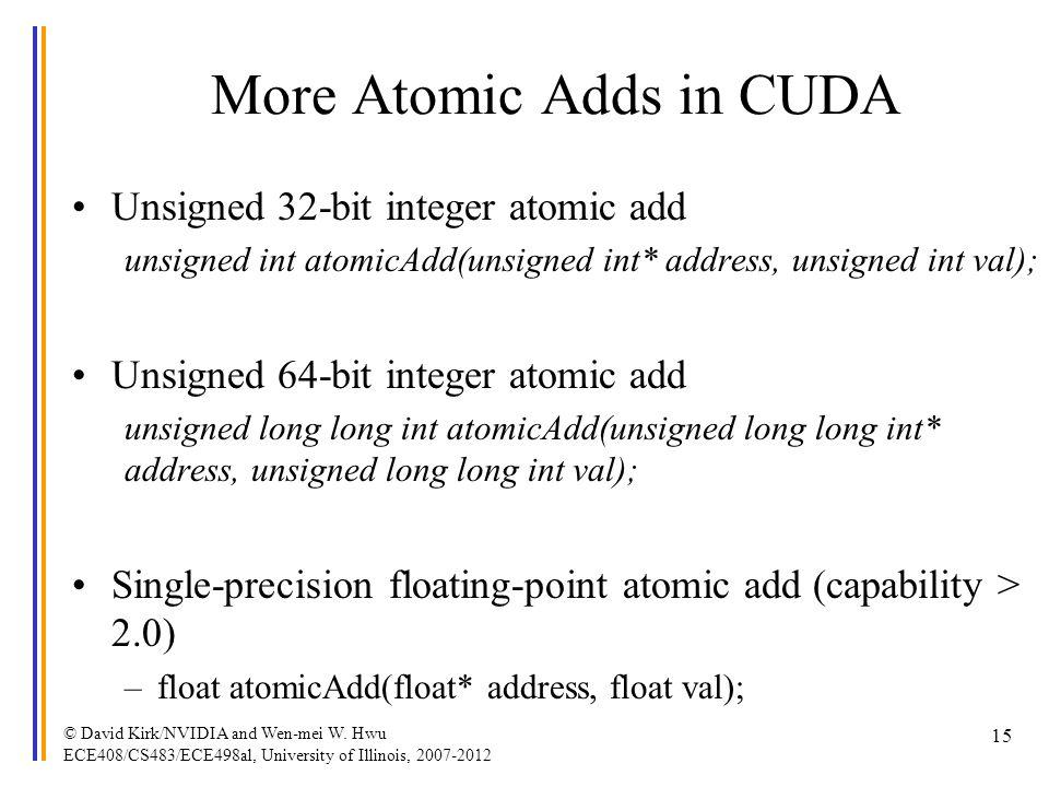 More Atomic Adds in CUDA Unsigned 32-bit integer atomic add unsigned int atomicAdd(unsigned int* address, unsigned int val); Unsigned 64-bit integer a