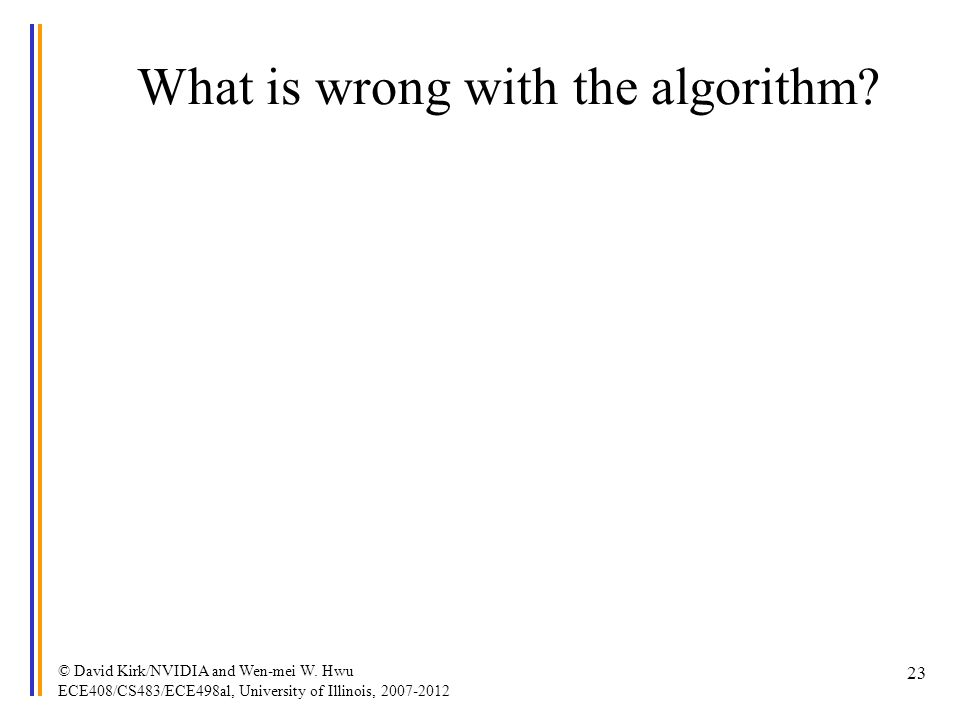 What is wrong with the algorithm? © David Kirk/NVIDIA and Wen-mei W. Hwu ECE408/CS483/ECE498al, University of Illinois, 2007-2012 23