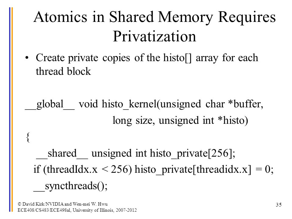 Atomics in Shared Memory Requires Privatization Create private copies of the histo[] array for each thread block __global__ void histo_kernel(unsigned