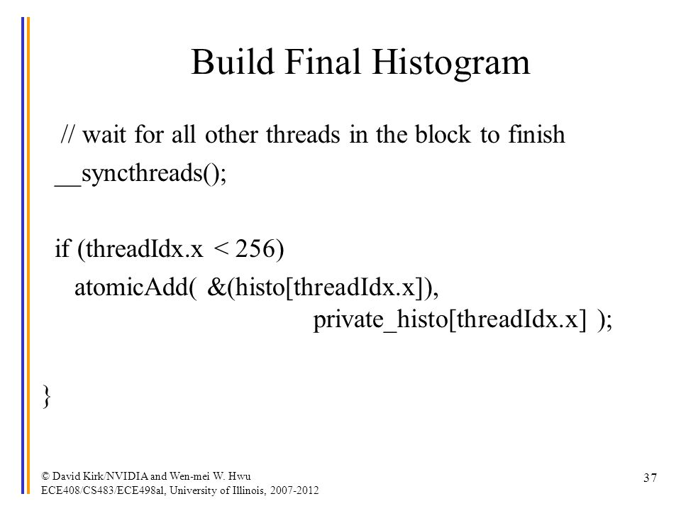 Build Final Histogram // wait for all other threads in the block to finish __syncthreads(); if (threadIdx.x < 256) atomicAdd( &(histo[threadIdx.x]), p