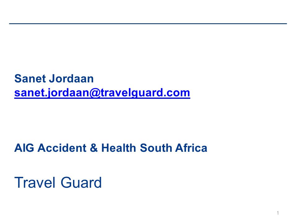 1 Sanet Jordaan sanet.jordaan@travelguard.com AIG Accident & Health South Africa Travel Guard