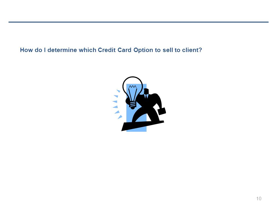 10 How do I determine which Credit Card Option to sell to client?