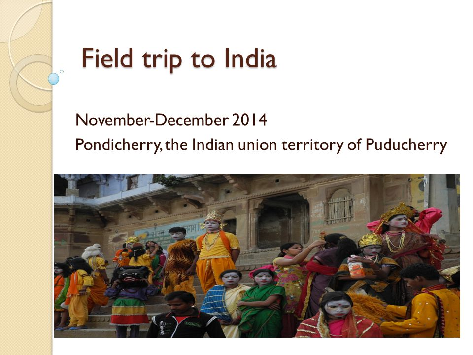 Field trip to India November-December 2014 Pondicherry, the Indian union territory of Puducherry