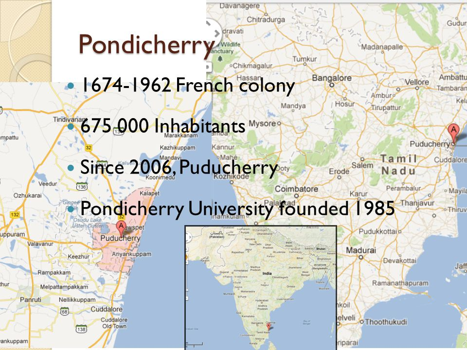 Pondicherry 1674-1962 French colony 675 000 Inhabitants Since 2006, Puducherry Pondicherry University founded 1985