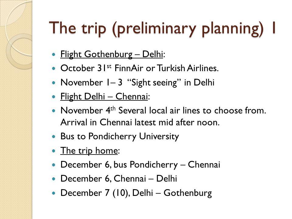 The trip (preliminary planning) 1 Flight Gothenburg – Delhi: October 31 st FinnAir or Turkish Airlines. November 1– 3 Sight seeing in Delhi Flight Del