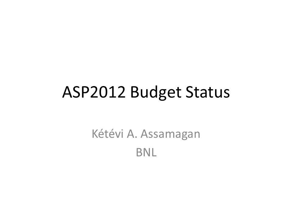 ASP2012 Budget Status Kétévi A. Assamagan BNL