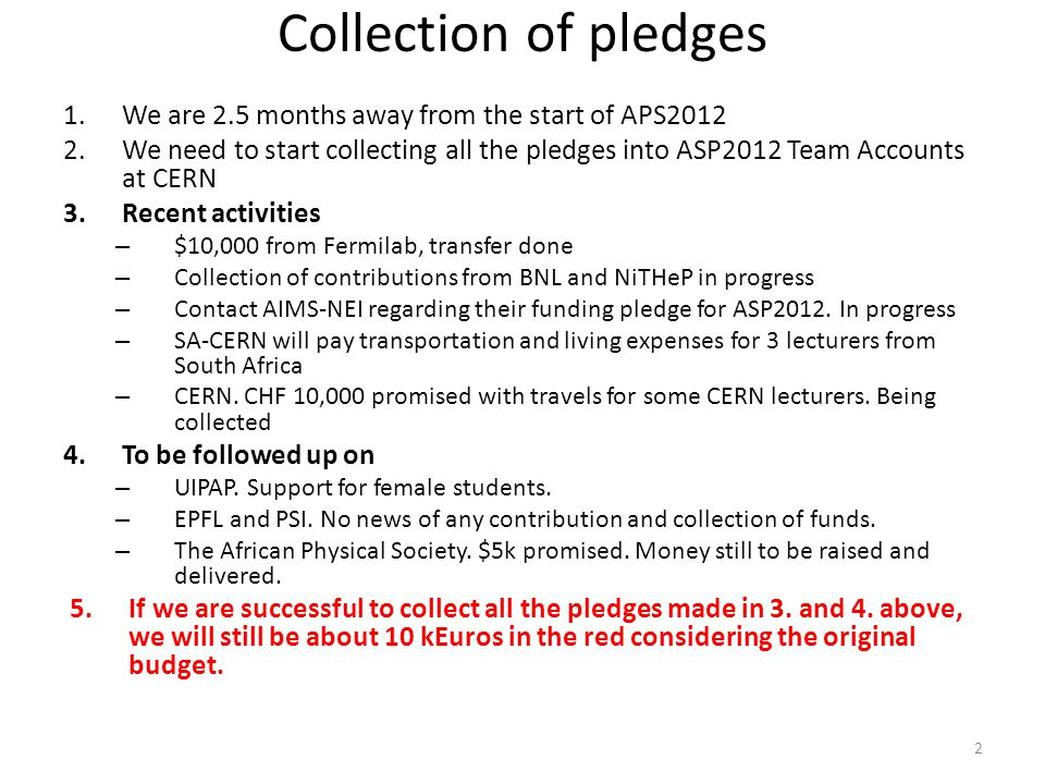 Collection of pledges 1.We are 2.5 months away from the start of APS2012 2.We need to start collecting all the pledges into ASP2012 Team Accounts at CERN 3.Recent activities – $10,000 from Fermilab, transfer done – Collection of contributions from BNL and NiTHeP in progress – Contact AIMS-NEI regarding their funding pledge for ASP2012.