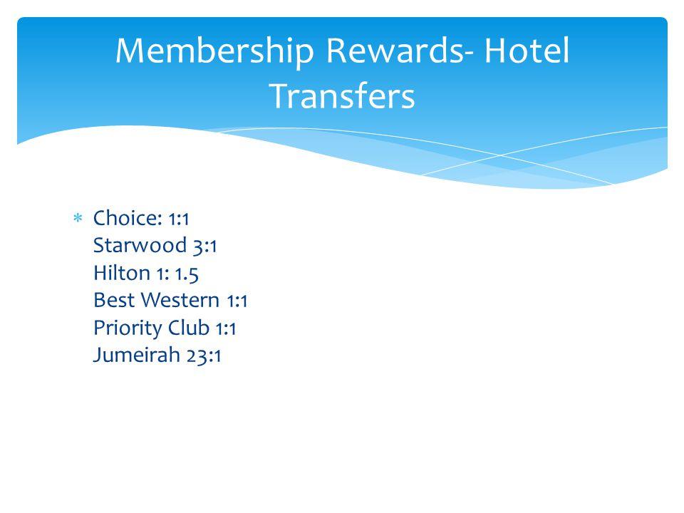 Choice: 1:1 Starwood 3:1 Hilton 1: 1.5 Best Western 1:1 Priority Club 1:1 Jumeirah 23:1 Membership Rewards- Hotel Transfers